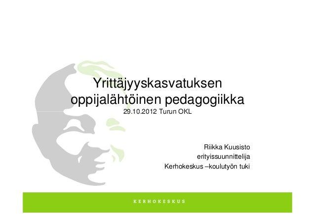 Yrittäjyyskasvatuksenoppijalähtöinen pedagogiikka        29.10.2012 Turun OKL                                Riikka Kuusis...