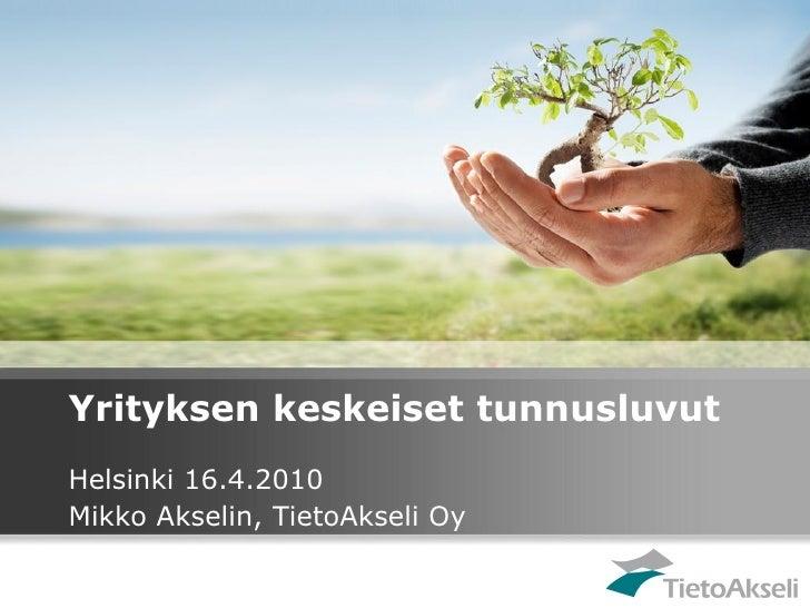 Yrityksen keskeiset tunnusluvut Helsinki 16.4.2010 Mikko Akselin, TietoAkseli Oy