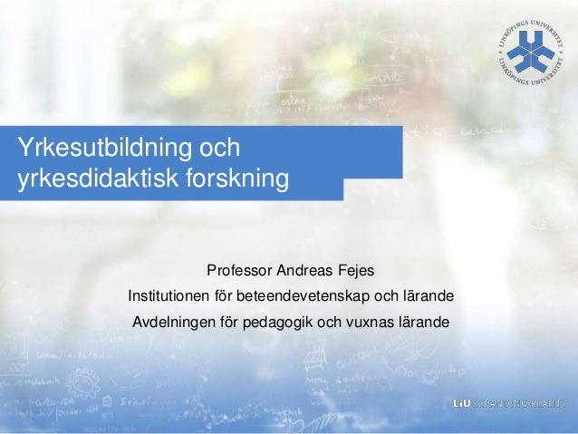 Yrkesutbildning och yrkesdidaktisk forskning  Professor Andreas Fejes Institutionen för beteendevetenskap och lärande  Avd...