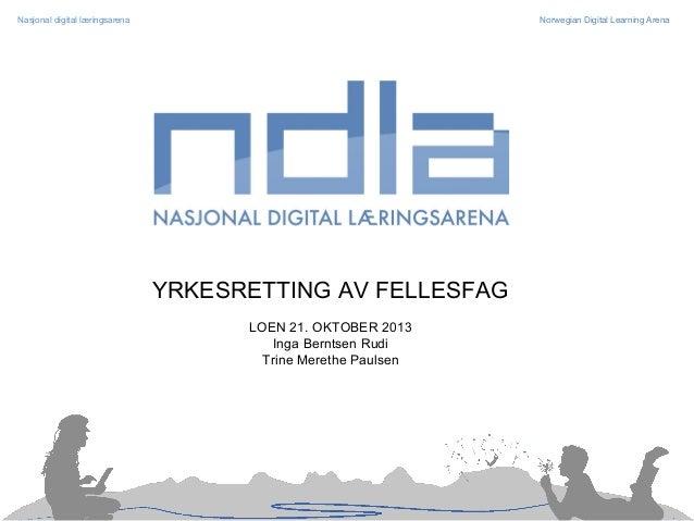 Nasjonal digital læringsarena  Norwegian Digital Learning Arena  YRKESRETTING AV FELLESFAG LOEN 21. OKTOBER 2013 Inga Bern...