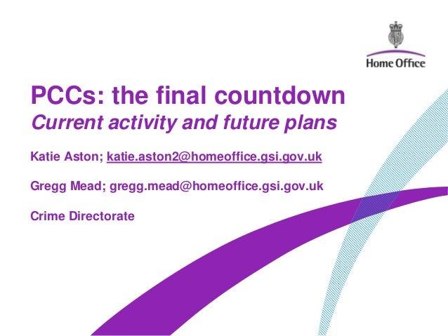 PCCs: the final countdownCurrent activity and future plansKatie Aston; katie.aston2@homeoffice.gsi.gov.ukGregg Mead; gregg...