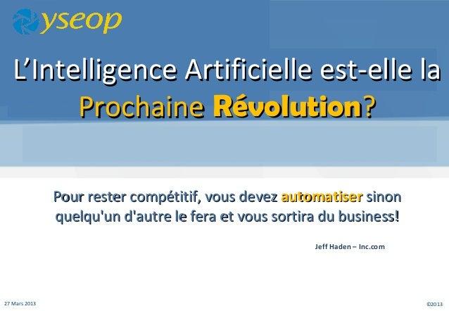 ©201327 Mars 2013 L'IntelligenceL'Intelligence Artificielle est-elle laArtificielle est-elle la ProchaineProchaine Révolut...
