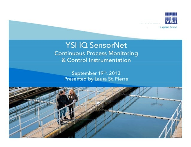 YSI IQ SensorNet Continuous Process Monitoring & Control Instrumentation September 19th, 2013 Presented by Laura St. Pierr...
