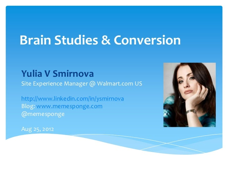 Brain Studies & ConversionYulia V SmirnovaSite Experience Manager @ Walmart.com UShttp://www.linkedin.com/in/ysmirnovaBlog...