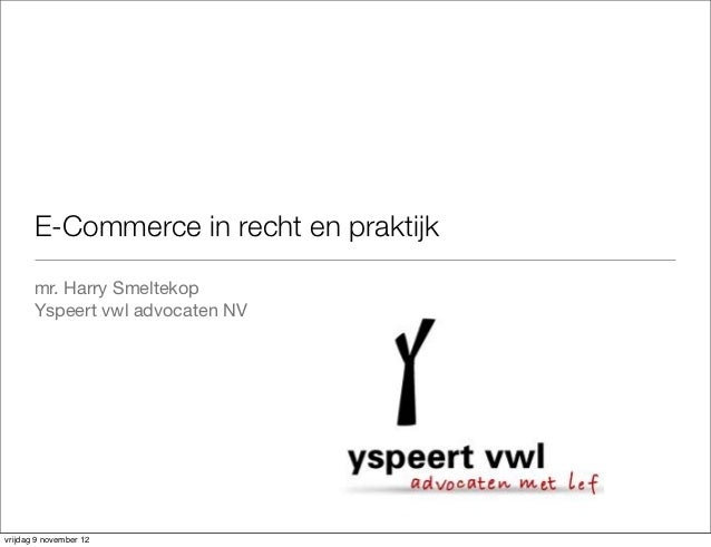 E-Commerce in recht en praktijk       mr. Harry Smeltekop       Yspeert vwl advocaten NVvrijdag 9 november 12