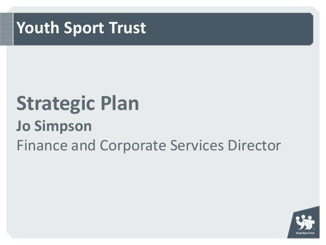 Youth Sport TrustStrategic PlanJo SimpsonFinance and Corporate Services Director