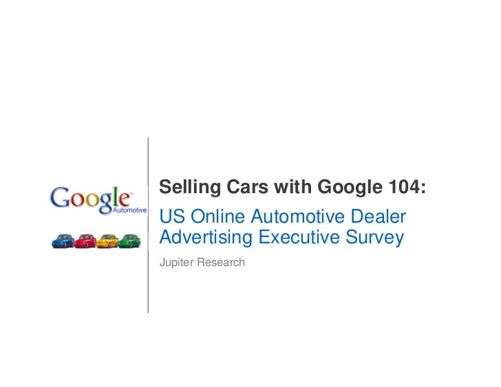 Selling Cars with Google 104: US Online Automotive Dealer Advertising Executive Survey Jupiter Research                   ...