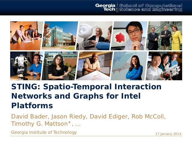 STING: Spatio-Temporal Interaction Networks and Graphs for Intel Platforms David Bader, Jason Riedy, David Ediger, Rob McC...