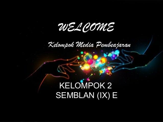 WELCOMEKelompok Media Pembeajaran   KELOMPOK 2  SEMBLAN (IX) E