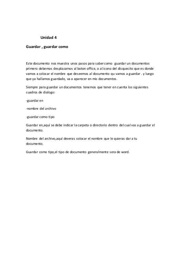 Unidad 4 Guardar , guardar como Este documento nos muestra unos pasos para saber como guardar un documentos primero debemo...