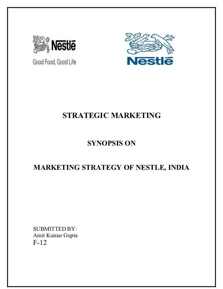 STRATEGIC MARKETING                      SYNOPSIS ON   MARKETING STRATEGY OF NESTLE, INDIA     SUBMITTED BY: Amit Kumar Gu...
