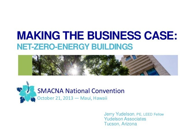 MAKING THE BUSINESS CASE: NET-ZERO-ENERGY BUILDINGS  SMACNA National Convention October 21, 2013 — Maui, Hawaii Jerry Yude...
