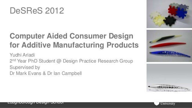 DeSReS 2012 Computer Aided Consumer Design for Additive Manufacturing Products Yudhi Ariadi 2nd Year PhD Student @ Design ...