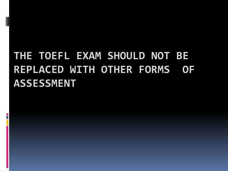 The TOEFL exam should not be replaced with other forms  of assessment <br />