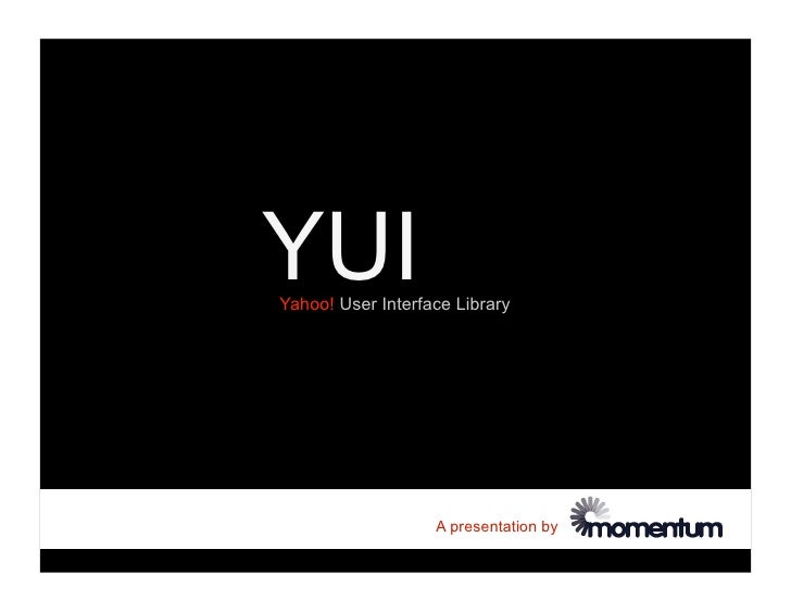 YUI Yahoo! User Interface Library                        A presentation by