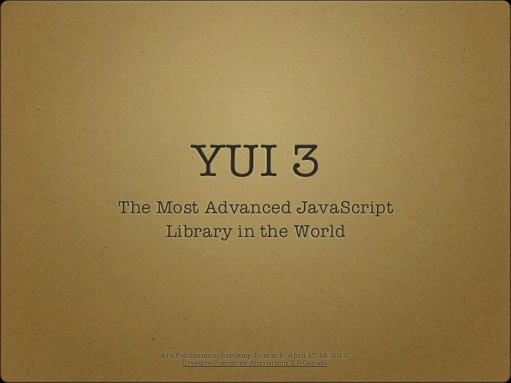 YUI 3 The Most Advanced JavaScript      Library in the World         Ara Pehlivanian, BarCamp Boston 5, April 17-18 2010. ...
