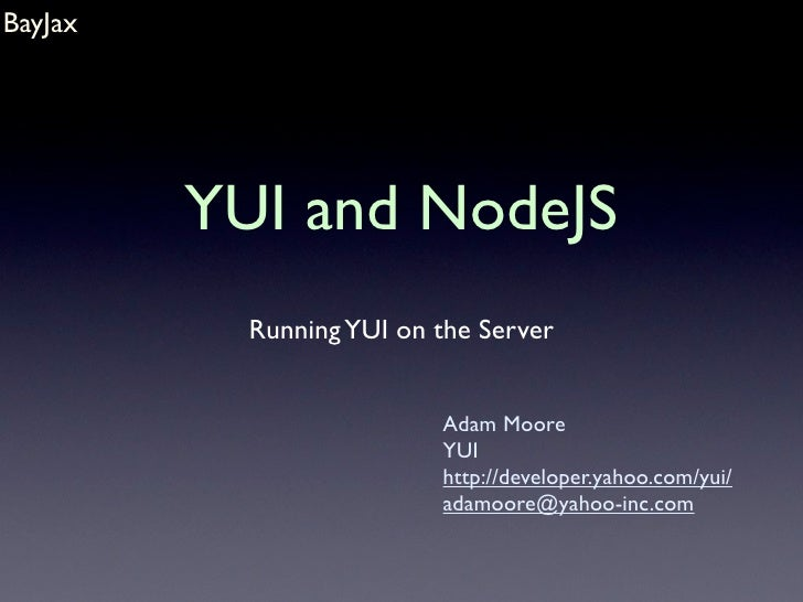 BayJax              YUI and NodeJS            Running YUI on the Server                             Adam Moore            ...