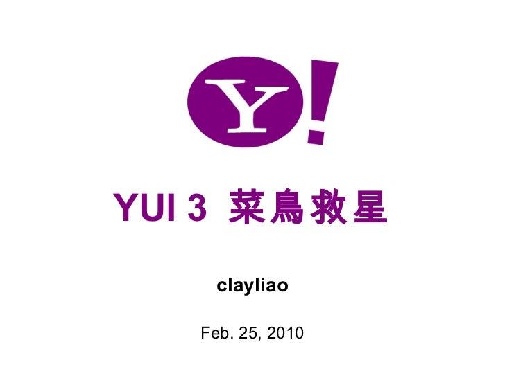 YUI 3  菜鳥救星 clayliao Feb. 25, 2010