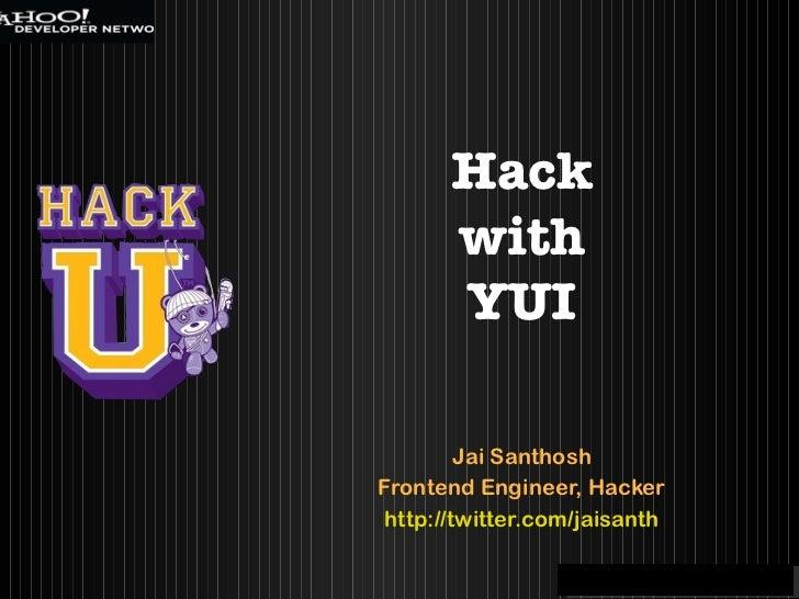 Jai Santhosh Frontend Engineer, Hacker http://twitter.com/jaisanth Hack with YUI