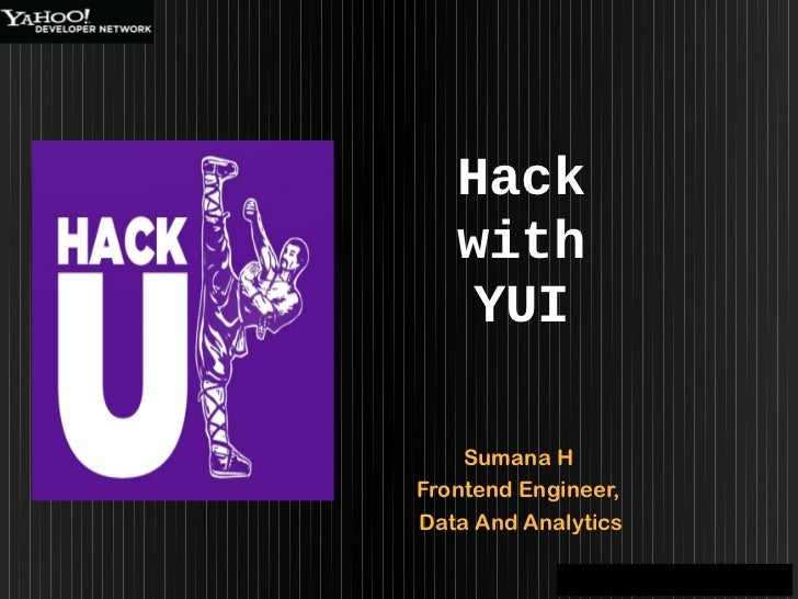 Hack   with   YUI    Sumana HFrontend Engineer,Data And Analytics