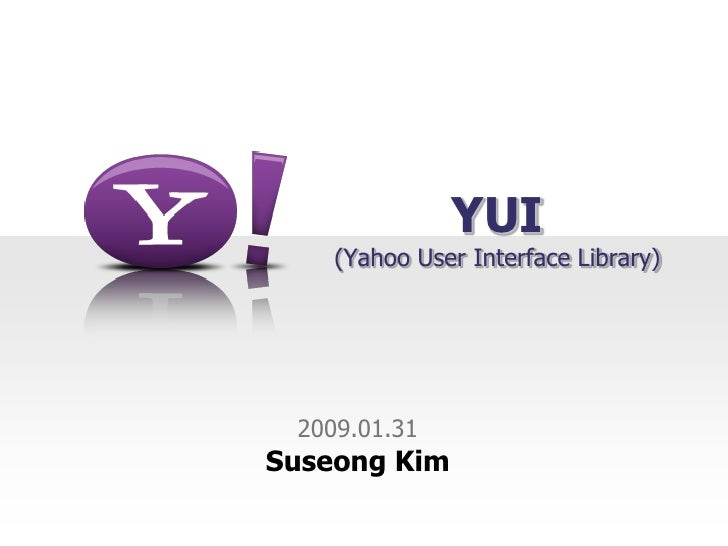 YUI     (Yahoo User Interface Library)      2009.01.31 Suseong Kim