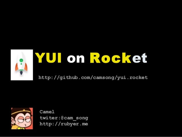 YUI on Rocket http://github.com/camsong/yui.rocket Camel twiter:@cam_song http://rubyer.me