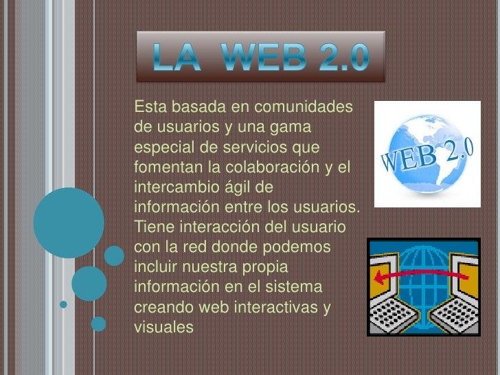 LA  WEB 2.0<br />Esta basada en comunidades de usuarios y una gama especial de servicios que fomentan la colaboración y el...