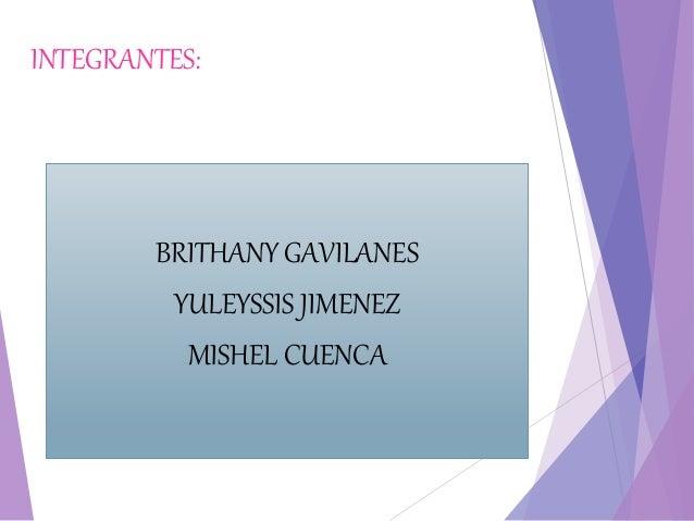 INTEGRANTES: BRITHANY GAVILANES YULEYSSIS JIMENEZ MISHEL CUENCA