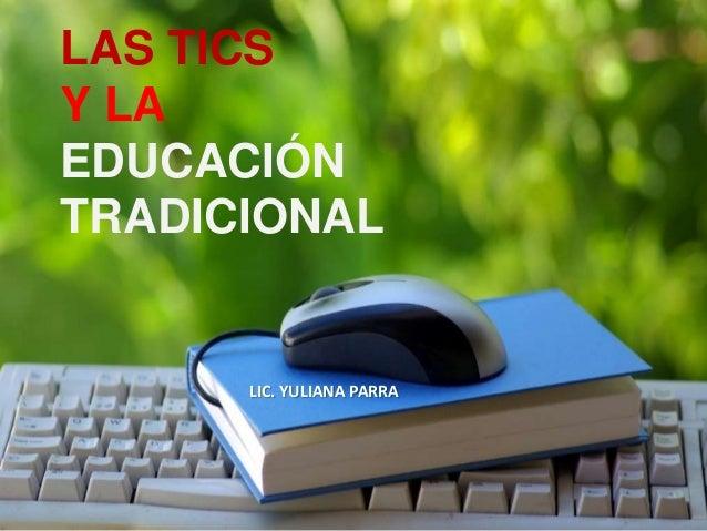 LAS TICS Y LA EDUCACIÓN TRADICIONAL LIC. YULIANA PARRA