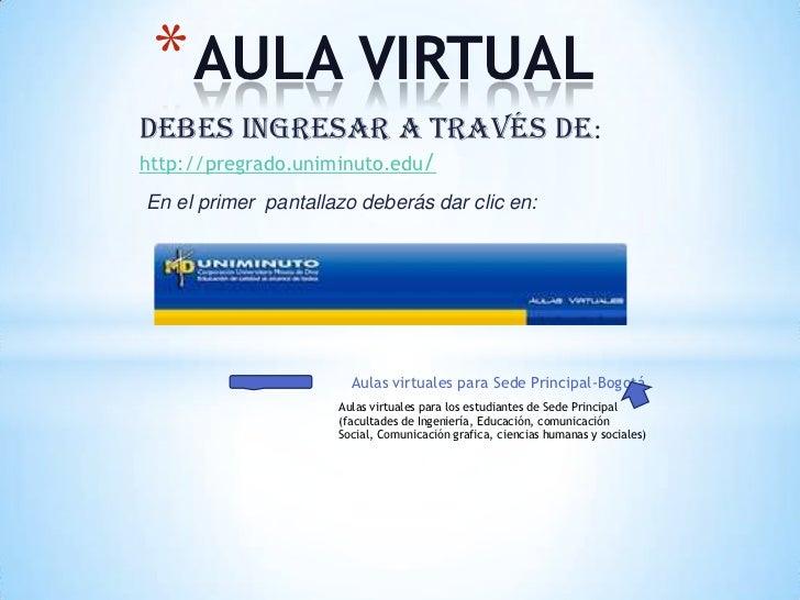 * AULA VIRTUALDebes ingresar a través de:http://pregrado.uniminuto.edu/En el primer pantallazo deberás dar clic en:       ...