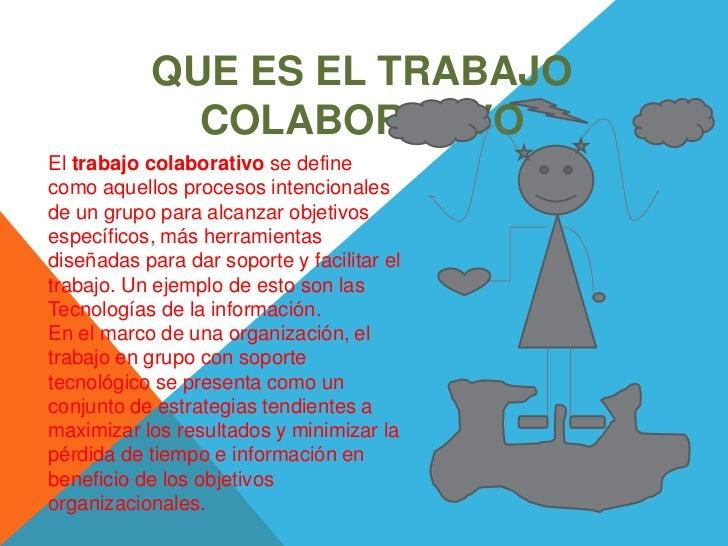 QUE ES EL TRABAJO              COLABORATIVOEl trabajo colaborativo se definecomo aquellos procesos intencionalesde un grup...