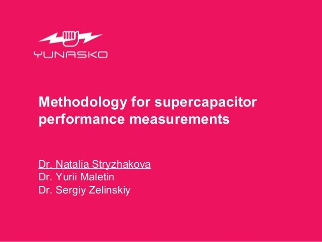 Methodology for supercapacitor performance measurements Dr. Natalia Stryzhakova Dr. Yurii Maletin Dr. Sergiy Zelinskiy