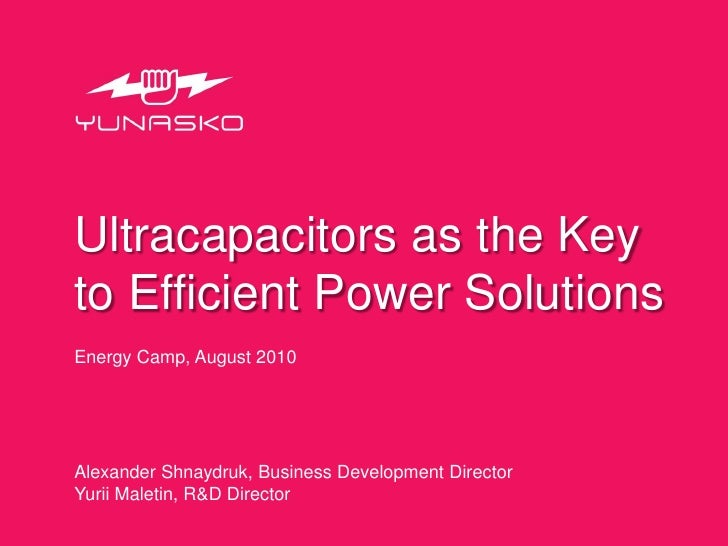 Ultracapacitors as the Key to Efficient Power Solutions Energy Camp, August 2010     Alexander Shnaydruk, Business Develop...
