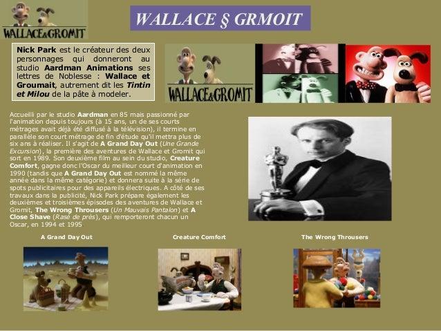 WALLACE § GRMOIT  Nick Park est le créateur des deux  personnages qui donneront au  studio Aardman Animations ses  lettres...
