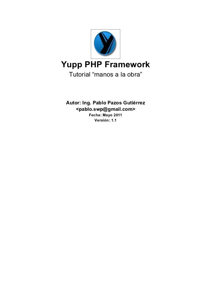 "Yupp PHP Framework  Tutorial ""manos a la obra"" Autor: Ing. Pablo Pazos Gutiérrez    <pablo.swp@gmail.com>          Fecha: ..."