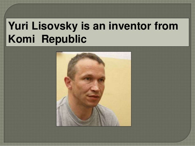 Yuri Lisovsky is an inventor from Komi Republic