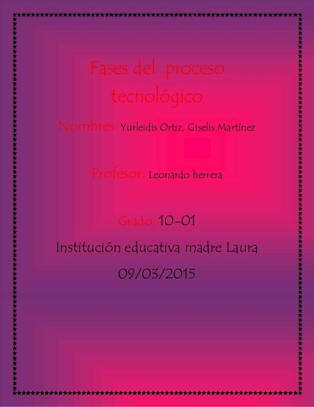 Fases del proceso tecnológico Nombres: Yurleidis Ortiz, Giselis Martínez Profesor: Leonardo herrera Grado: 10-01 Instituci...