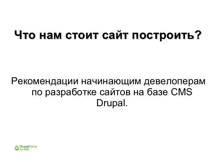 Что нам стоит сайт построить?Рекомендации начинающим девелоперам    по разработке сайтов на базе CMS                 Drupal.