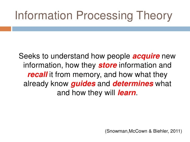Information Processing Theory<br />   Seeks to understand how people acquire new information, how they store information a...