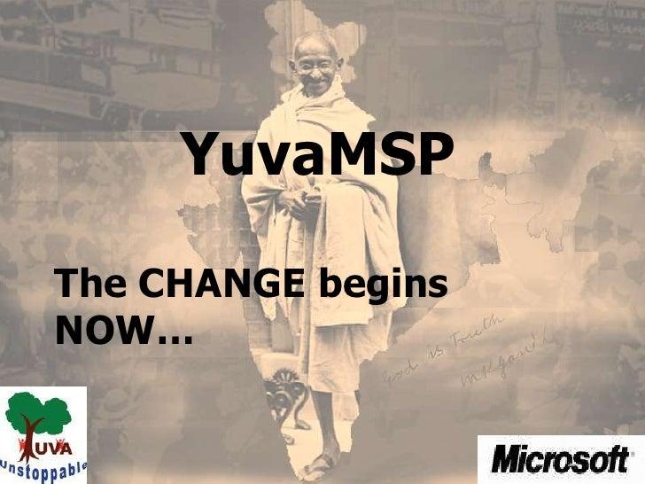YuvaMSP<br />The CHANGE begins NOW…<br />