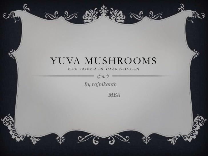 YUVA MUSHROOMS  NEW FRIEND IN YOUR KITCHEN       By rajnikanth                MBA