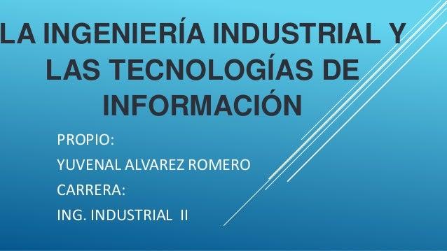 LA INGENIERÍA INDUSTRIAL Y LAS TECNOLOGÍAS DE INFORMACIÓN PROPIO: YUVENAL ALVAREZ ROMERO CARRERA: ING. INDUSTRIAL II