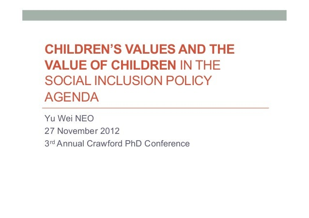 CHILDREN'S VALUES AND THEVALUE OF CHILDREN IN THESOCIAL INCLUSION POLICYAGENDAYu Wei NEO27 November 20123rd Annual Crawfor...