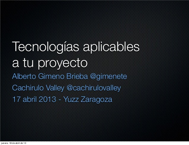 Tecnologías aplicables           a tu proyecto           Alberto Gimeno Brieba @gimenete           Cachirulo Valley @cachi...