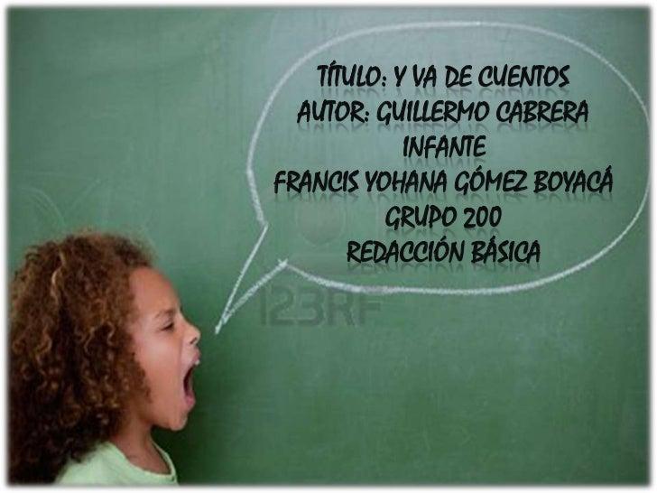 TÍTULO: Y VA DE CUENTOS  AUTOR: GUILLERMO CABRERA            INFANTEFRANCIS YOHANA GÓMEZ BOYACÁ          GRUPO 200      RE...