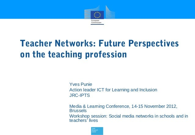 Teacher Networks: Future Perspectiveson the teaching profession           Yves Punie           Action leader ICT for Learn...