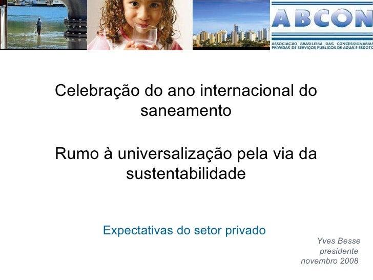Rumo à universalização pela via da sustentabilidade Expectativas do setor privado  Yves Besse presidente  novembro 2008  C...