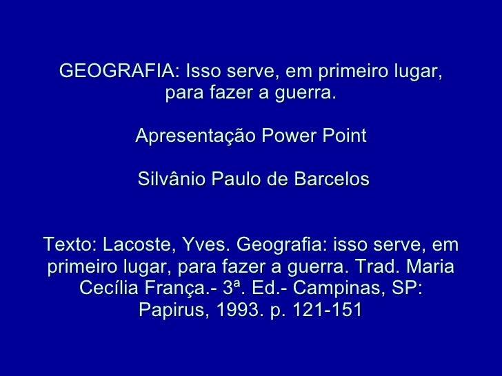 GEOGRAFIA: Isso serve, em primeiro lugar, para fazer a guerra. Apresentação Power Point  Silvânio Paulo de Barcelos Texto:...