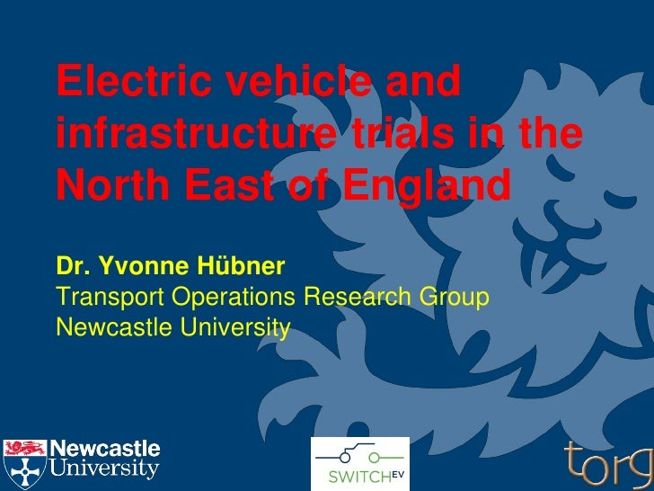 Electric vehicle andinfrastructure trials in theNorth East of EnglandDr. Yvonne HübnerTransport Operations Research GroupN...