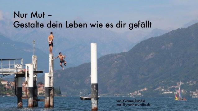Nur Mut – Gestalte dein Leben wie es dir gefällt von Yvonne Rundio mail@yvonnerundio.de